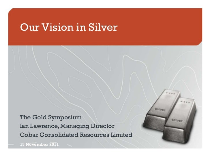 Our Vision in SilverThe Gold SymposiumIan Lawrence, Managing DirectorCobar Consolidated Resources Limited15 November 2011