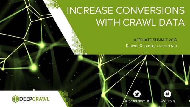 INCREASE CONVERSIONS WITH CRAWL DATA Rachel Costello, Technical SEO AFFILIATE SUMMIT 2018 @rachellcostello ASEuro18