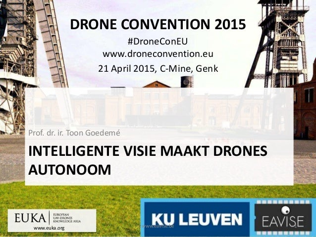 www.euka.org DRONE CONVENTION 2015 #DroneConEU www.droneconvention.eu 21 April 2015, C-Mine, Genk INTELLIGENTE VISIE MAAKT...