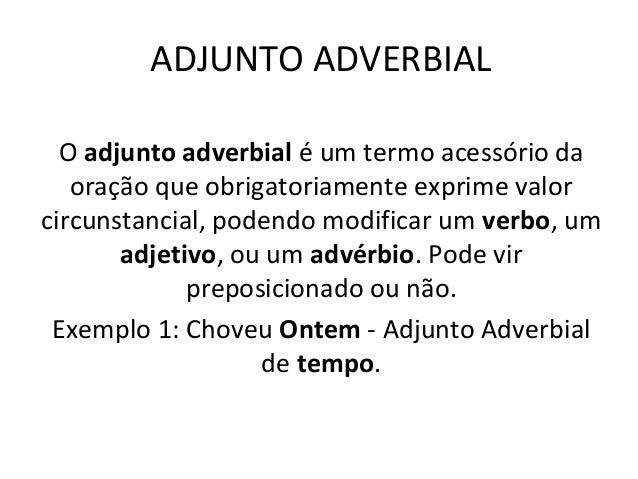 ADJUNTO ADVERBIAL O adjunto adverbial é um termo acessório da oração que obrigatoriamente exprime valor circunstancial, po...