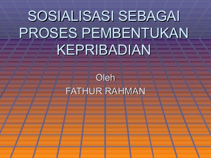SOSIALISASI SEBAGAIPROSES PEMBENTUKAN    KEPRIBADIAN          Oleh     FATHUR RAHMAN