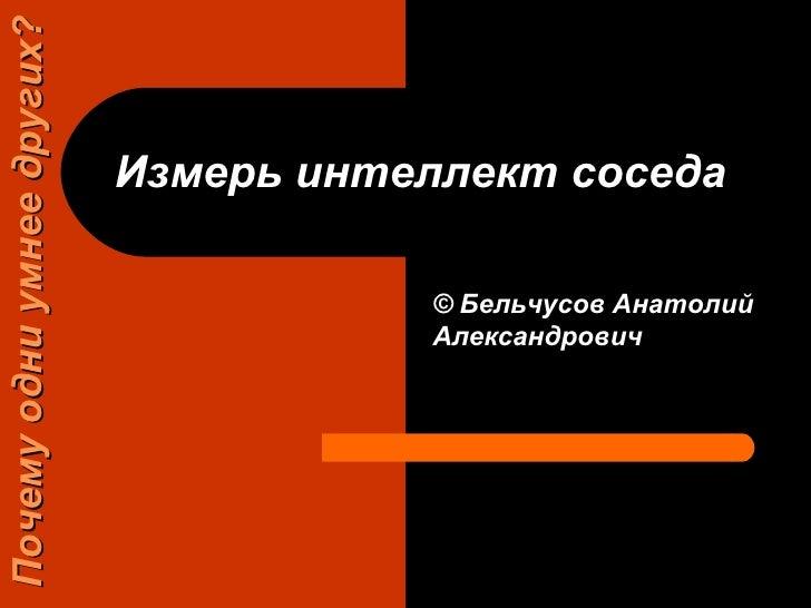 Измерь интеллект соседа   ©   Бельчусов Анатолий Александрович Почему одни умнее других?