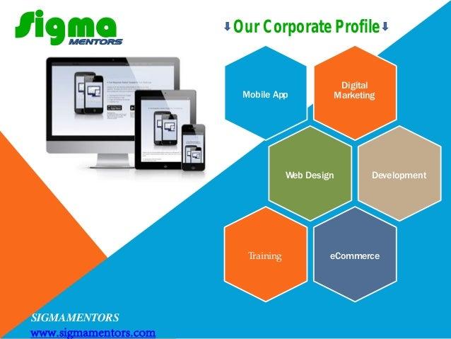 SIGMAMENTORS www.sigmamentors.com sigma Digital MarketingMobile App Web Design Development eCommerceTraining MENTORS Our C...