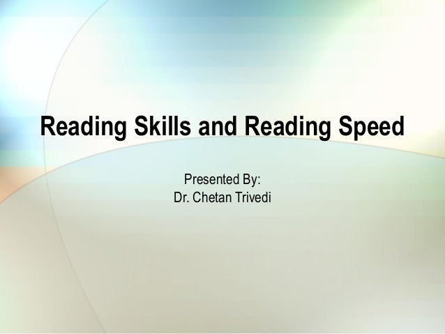 Reading Skills and Reading Speed Presented By: Dr. Chetan Trivedi