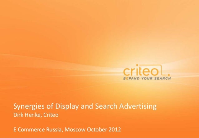 Synergies of Display and Search Advertising Dirk Henke, Criteo E Commerce Russia, Moscow October 2012