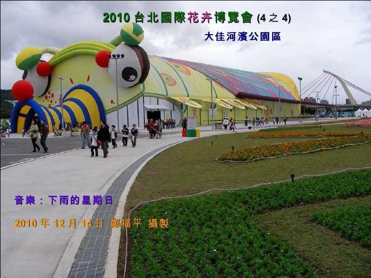 大佳河濱公園區 2010 台北國際 花卉 博覽會 (4 之 4) 音樂:下雨的星期日 2010 年 12 月 14 日 鄭福平 攝製