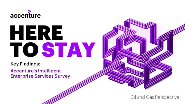 Key Findings: Accenture's Intelligent Enterprise Services Survey HERE TO STAY Oil and Gas Perspective