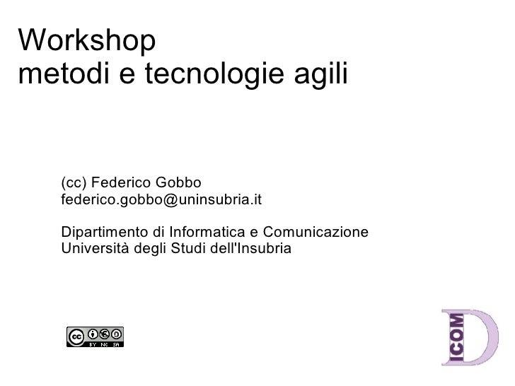 Workshop metodi e tecnologie agili (cc) Federico Gobbo [email_address] Dipartimento di Informatica e Comunicazione Univer...