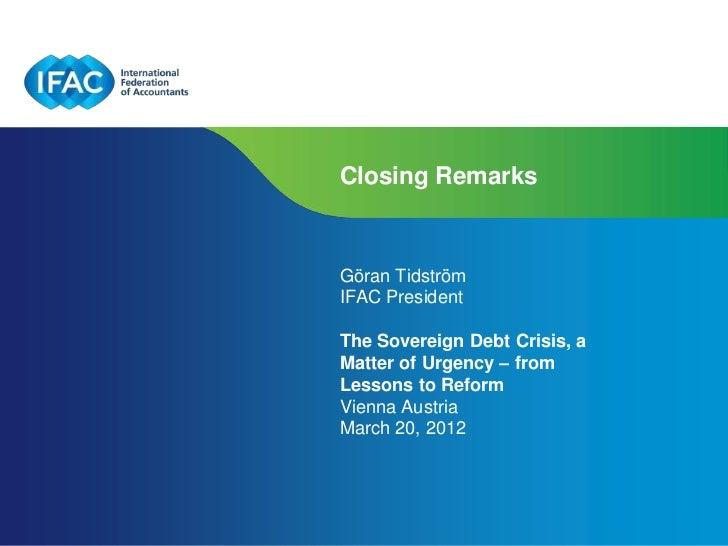 Closing RemarksGöran TidströmIFAC PresidentThe Sovereign Debt Crisis, aMatter of Urgency – fromLessons to ReformVienna Aus...