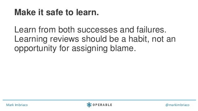 Mark Imbriaco @markimbriaco Learn from both successes and failures. Learning reviews should be a habit, not an opportunity...