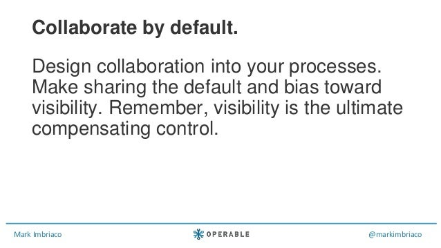 Mark Imbriaco @markimbriaco Design collaboration into your processes. Make sharing the default and bias toward visibility....