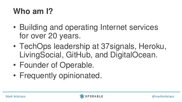 Mark Imbriaco @markimbriaco • Building and operating Internet services for over 20 years. • TechOps leadership at 37signal...