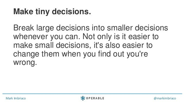 Mark Imbriaco @markimbriaco Break large decisions into smaller decisions whenever you can. Not only is it easier to make s...