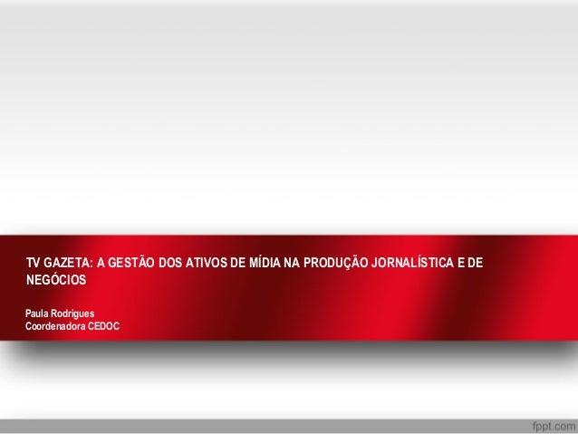 TV GAZETA: A GESTÃO DOS ATIVOS DE MÍDIA NA PRODUÇÃO JORNALÍSTICA E DE NEGÓCIOS Paula Rodrigues Coordenadora CEDOC