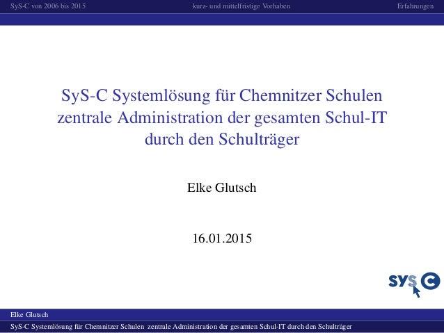 SyS-C von 2006 bis 2015 kurz- und mittelfristige Vorhaben Erfahrungen SyS-C Systeml¨osung f¨ur Chemnitzer Schulen zentrale...