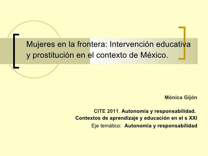 Mujeres en la frontera: Intervención educativa y prostitución en el contexto de México.   Mónica Gijón CITE 2011 .  Autono...