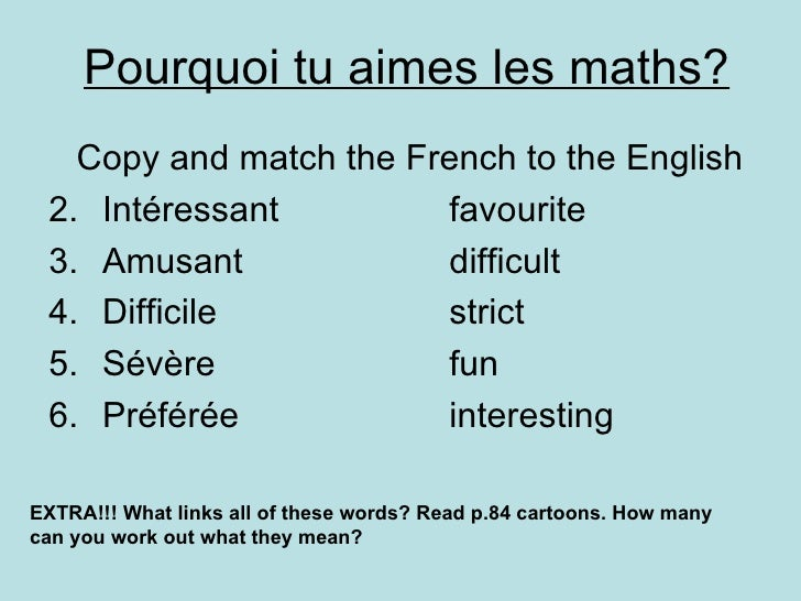 Pourquoi tu aimes les maths? <ul><li>Copy and match the French to the English </li></ul><ul><li>Intéressant favourite </li...