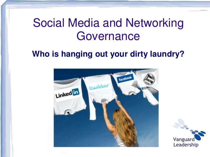 Social Media and Networking        GovernanceWho is hanging out your dirty laundry?