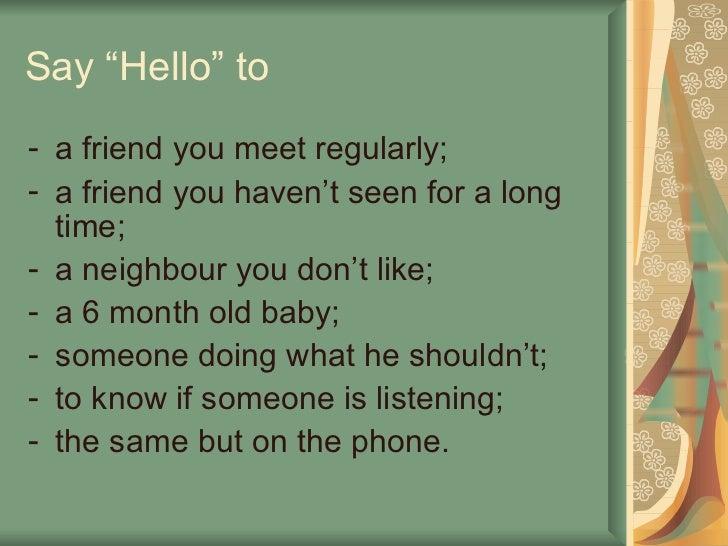 "Say ""Hello"" to <ul><li>a friend you meet regularly; </li></ul><ul><li>a friend you haven't seen for a long time; </li></ul..."