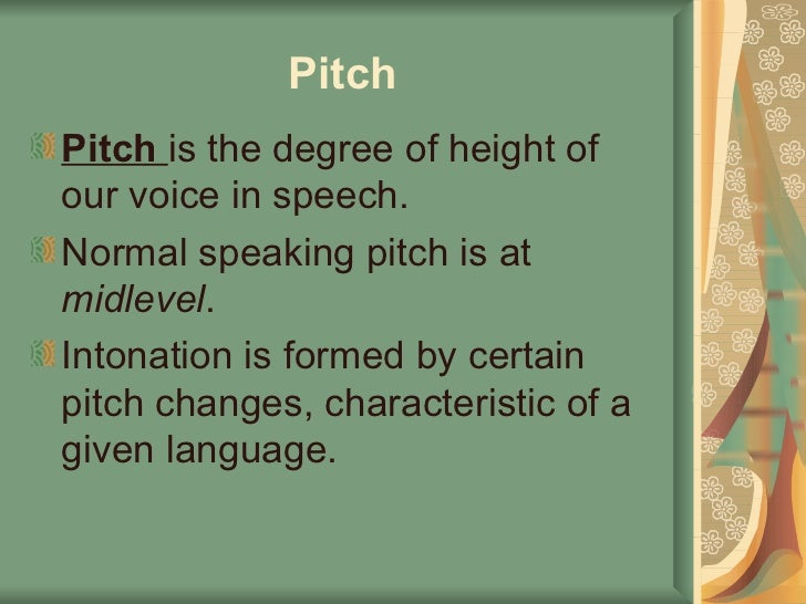 Pitch   <ul><li>Pitch  is the degree of height of our voice in speech.  </li></ul><ul><li>Normal speaking pitch is at  mid...