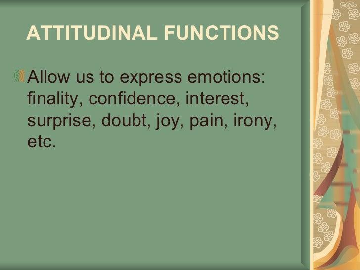 ATTITUDINAL FUNCTIONS   <ul><li>Allow us to express emotions: finality, confidence, interest, surprise, doubt, joy, pain, ...