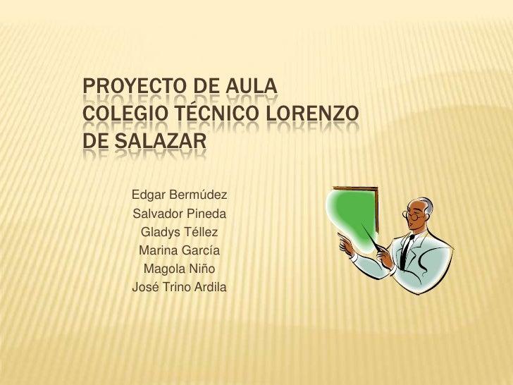 Proyecto de aula Colegio Técnico Lorenzo de Salazar<br />Edgar Bermúdez<br />Salvador Pineda<br />Gladys Téllez<br />Marin...