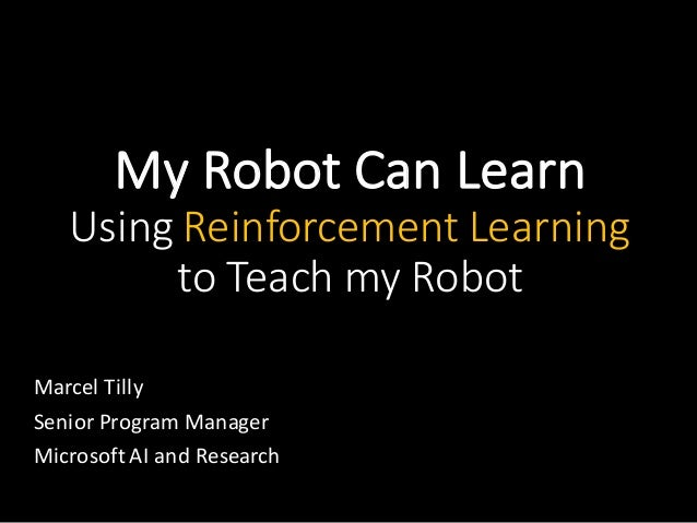MyRobotCanLearn UsingReinforcementLearning toTeachmyRobot MarcelTilly SeniorProgramManager MicrosoftAIandR...