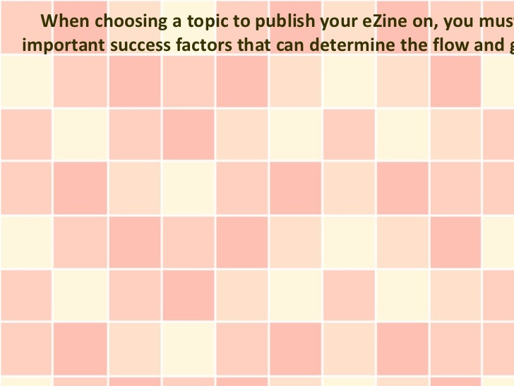 When choosing a topic to publish your eZine on, you mustimportant success factors that can determine the flow and g