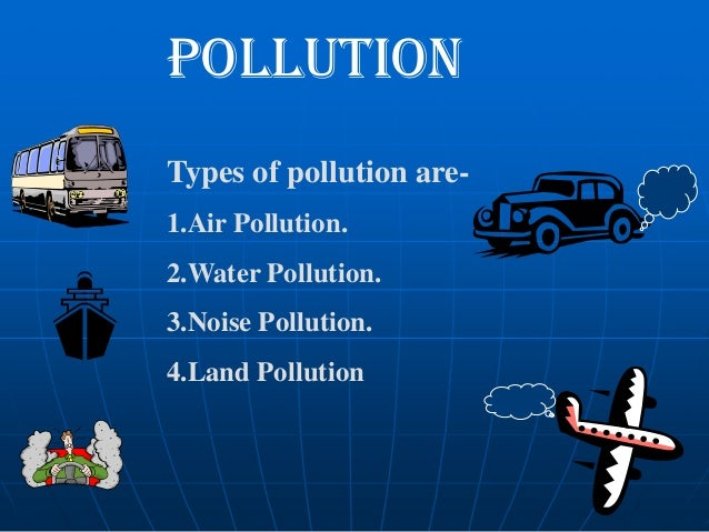 POLLUTION Types of pollution are1.Air Pollution. 2.Water Pollution.  3.Noise Pollution. 4.Land Pollution