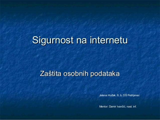 Sigurnost na internetu Zaštita osobnih podataka                  Jelena Huđek, 8. b, OŠ Petrijanec                  Mentor...