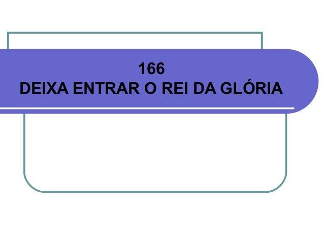 166 DEIXA ENTRAR O REI DA GLÓRIA