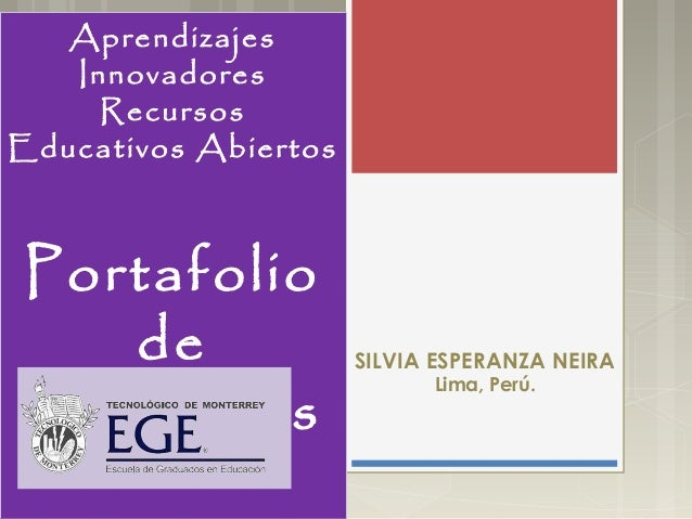 Aprendizajes Innovadores Recursos Educativos Abiertos Portafolio de evidencias SILVIA ESPERANZA NEIRA Lima, Perú. Aprendiz...