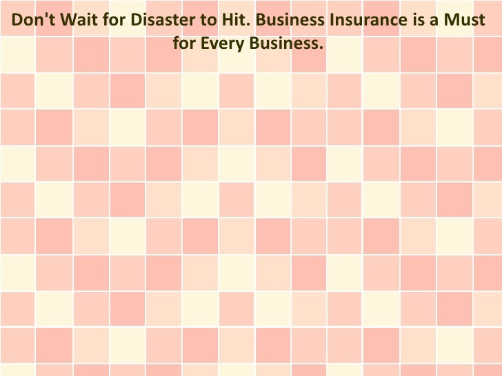 Dont Wait for Disaster to Hit. Business Insurance is a Must                    for Every Business.