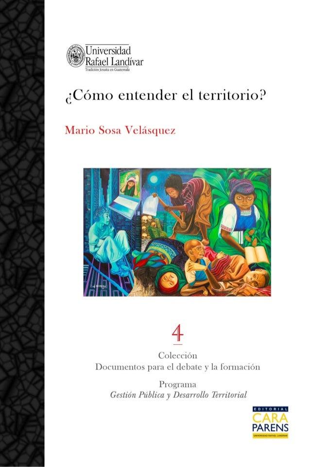 i Mario Sosa Velásquez ¿CÓMO ENTENDER EL TERRITORIO? 1a Edición Guatemala, 2012