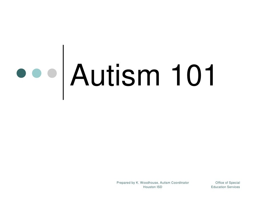 Autism 101      Prepared by K. Woodhouse, Autism Coordinator     Office of Special                    Houston ISD         ...