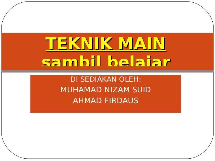 TEKNIK MAIN sambil belajar    DI SEDIAKAN OLEH:   MUHAMAD NIZAM SUID     AHMAD FIRDAUS