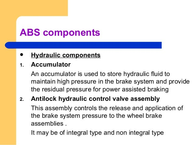 ABS components  Hydraulic components 1. Accumulator An accumulator is used to store hydraulic fluid to maintain high pres...