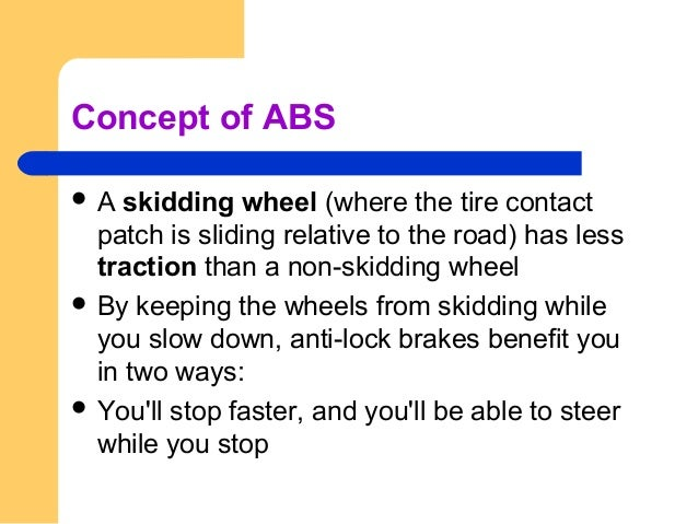 Concept of ABS  A skidding wheel (where the tire contact patch is sliding relative to the road) has less traction than a ...