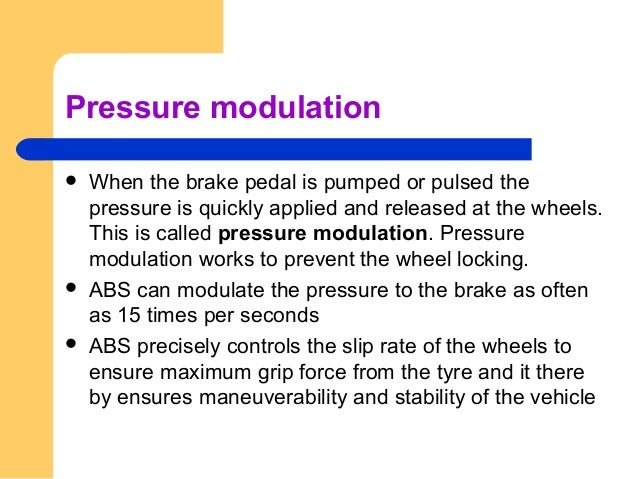 Pressure modulation  When the brake pedal is pumped or pulsed the pressure is quickly applied and released at the wheels....
