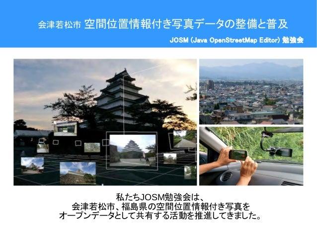 会津若松市 空間位置情報付き写真データの整備と普及 JOSM (Java OpenStreetMap Editor) 勉強会 私たちJOSM勉強会は、 会津若松市、福島県の空間位置情報付き写真を オープンデータとして共有する活動を推進してきまし...