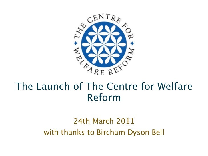 The Launch of The Centre for Welfare              Reform             24th March 2011     with thanks to Bircham Dyson Bell