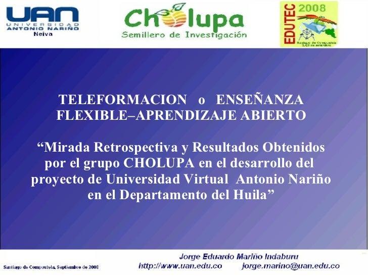 """TELEFORMACION   o   ENSEÑANZA FLEXIBLE–APRENDIZAJE ABIERTO """"Mirada Retrospectiva y Resultados Obtenidos por el grupo CHOLU..."""