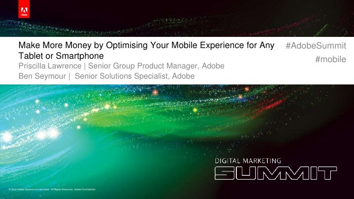 Make More Money by Optimising Your Mobile Experience for Any              #AdobeSummit        Tablet or Smartphone        ...