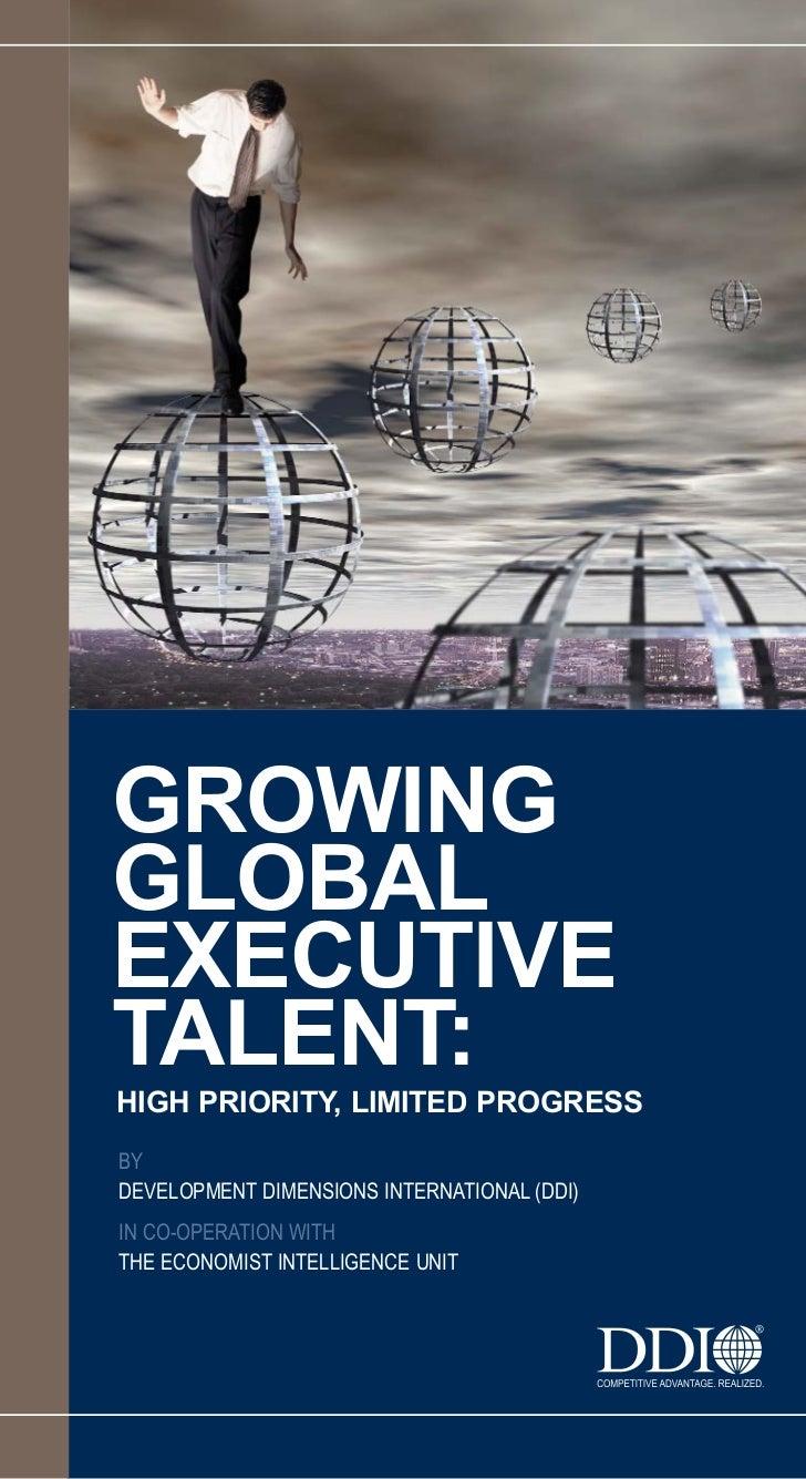 GROWINGGLOBALEXECUTIVETALENT:HIGH PRIORITY, LIMITED PROGRESSBYDEVELOPMENT DIMENSIONS INTERNATIONAL (DDI)IN CO-OPERATION WI...