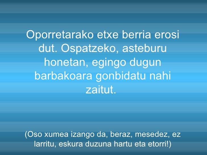 Oporretarako etxe berria erosi dut. Ospatzeko, asteburu honetan, egingo dugun barbakoara gonbidatu nahi zaitut.  (Oso xume...