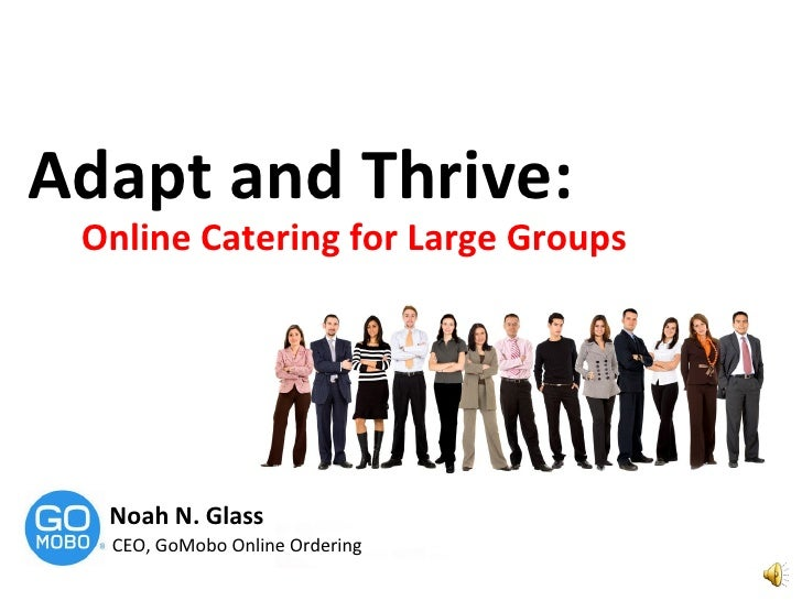 Adapt and Thrive:  Online Catering for Large Groups Noah N. Glass CEO, GoMobo Online Ordering