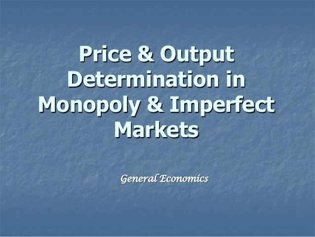 Price & Output Determination in Monopoly & Imperfect Markets General Economics