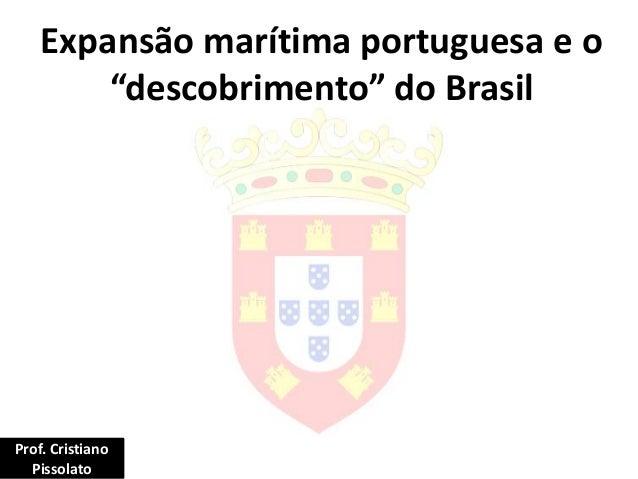 """Expansão marítima portuguesa e o """"descobrimento"""" do Brasil Prof. Cristiano Pissolato"""
