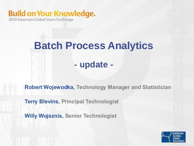 Batch Process Analytics - update - Robert Wojewodka, Technology Manager and Statistician Terry Blevins, Principal Technolo...