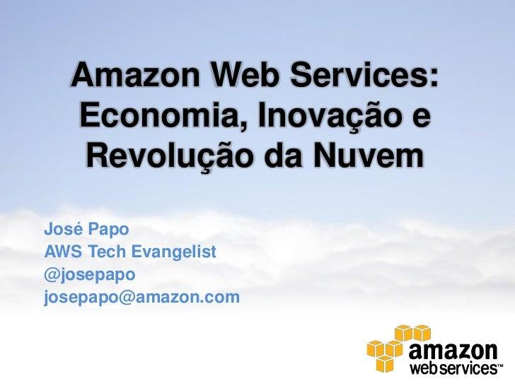 Amazon Web Services:  Economia, Inovação e   Revolução da NuvemJosé PapoAWS Tech Evangelist@josepapojosepapo@amazon.com
